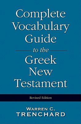 Complete Vocabulary Guide to the Greek New Testament By Trenchard, Warren C.